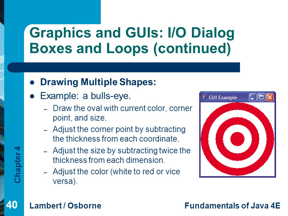 Chapter 4 Lambert / OsborneFundamentals of Java 4E 40 Graphics and GUIs: I/O Dialog Boxes and Loops (continued) Drawing Multiple Shapes: Example: a bu