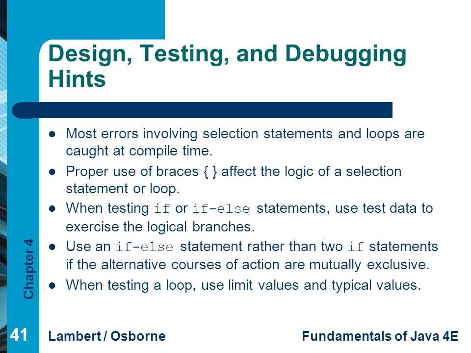 Chapter 4 Lambert / OsborneFundamentals of Java 4E 41 Design, Testing, and Debugging Hints Most errors involving selection statements and loops are ca