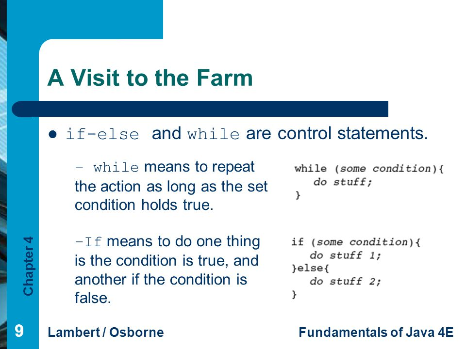 Chapter 4 Lambert / OsborneFundamentals of Java 4E 999 A Visit to the Farm if-else and while are control statements. − while means to repeat the actio