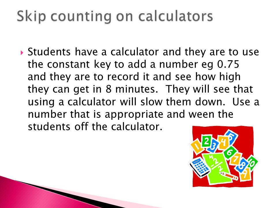  Students have a calculator and they are to use the constant key to add a number eg 0.75 and they are to record it and see how high they can get in 8 minutes.