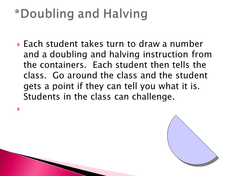  Each student takes turn to draw a number and a doubling and halving instruction from the containers.