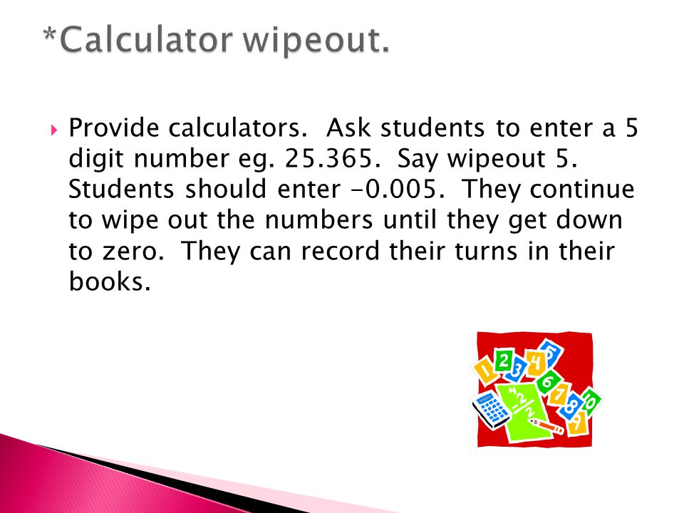  Provide calculators. Ask students to enter a 5 digit number eg.