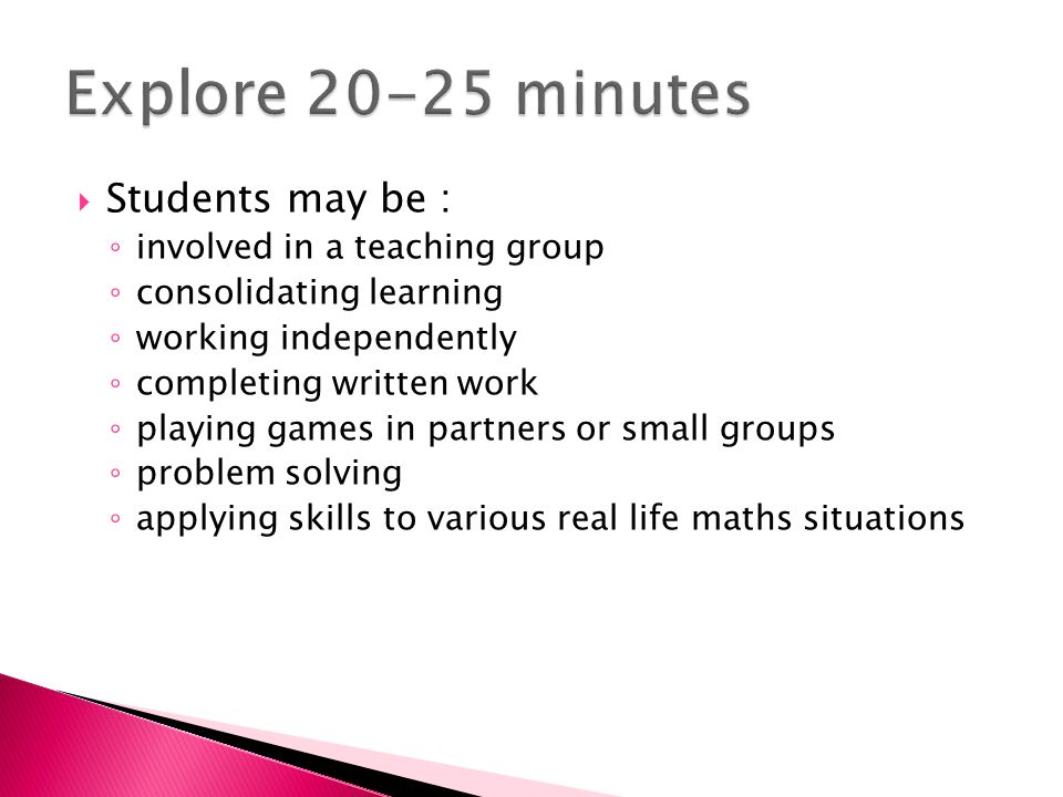  Students may be : ◦ involved in a teaching group ◦ consolidating learning ◦ working independently ◦ completing written work ◦ playing games in partners or small groups ◦ problem solving ◦ applying skills to various real life maths situations