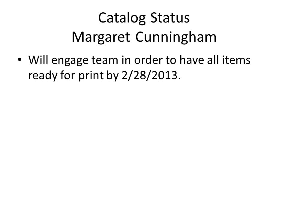Catalog Status Margaret Cunningham Will engage team in order to have all items ready for print by 2/28/2013.