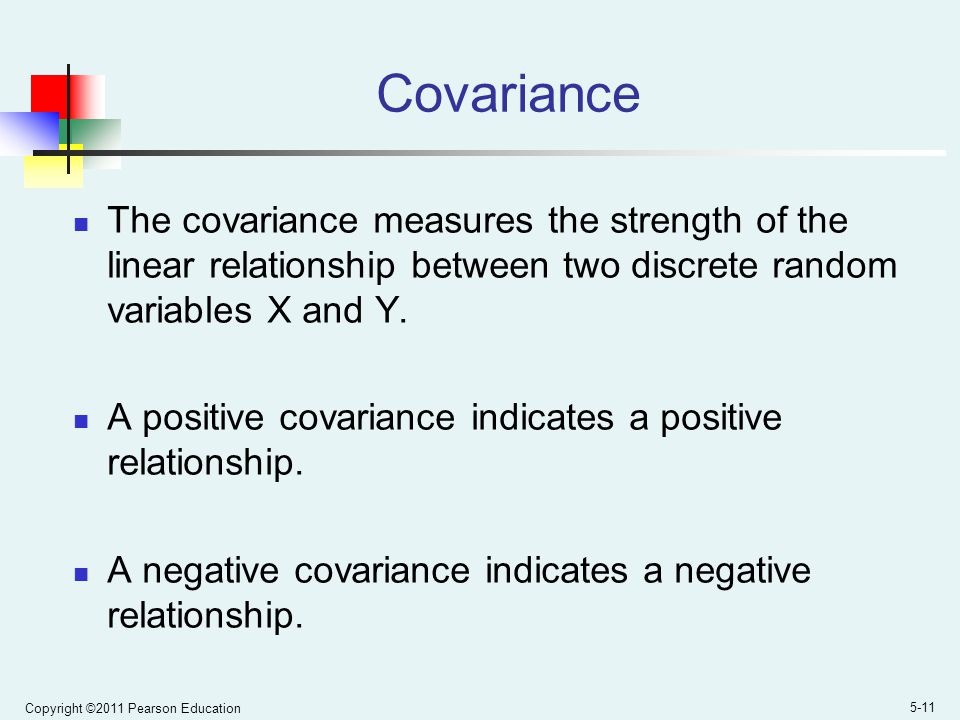 Copyright ©2011 Pearson Education 5-11 Covariance The covariance measures the strength of the linear relationship between two discrete random variables X and Y.