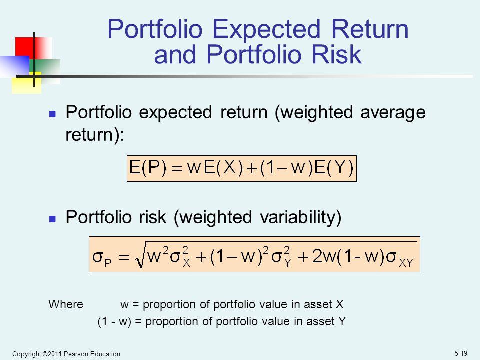 Copyright ©2011 Pearson Education 5-19 Portfolio Expected Return and Portfolio Risk Portfolio expected return (weighted average return): Portfolio risk (weighted variability) Where w = proportion of portfolio value in asset X (1 - w) = proportion of portfolio value in asset Y