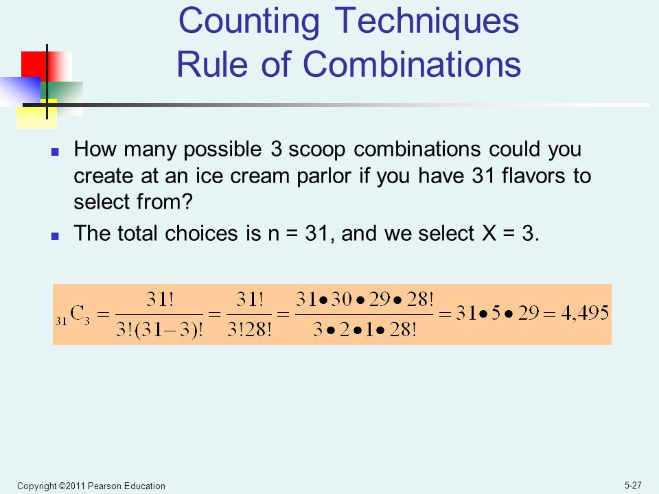 Copyright ©2011 Pearson Education 5-27 Counting Techniques Rule of Combinations How many possible 3 scoop combinations could you create at an ice cream parlor if you have 31 flavors to select from.