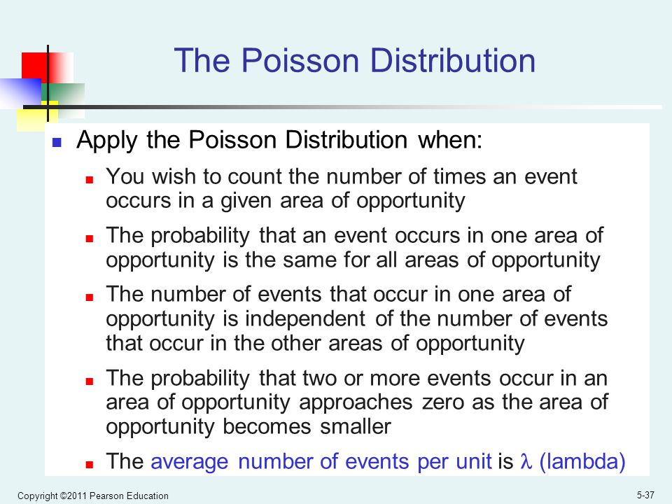 Copyright ©2011 Pearson Education 5-37 The Poisson Distribution Apply the Poisson Distribution when: You wish to count the number of times an event occurs in a given area of opportunity The probability that an event occurs in one area of opportunity is the same for all areas of opportunity The number of events that occur in one area of opportunity is independent of the number of events that occur in the other areas of opportunity The probability that two or more events occur in an area of opportunity approaches zero as the area of opportunity becomes smaller The average number of events per unit is (lambda)