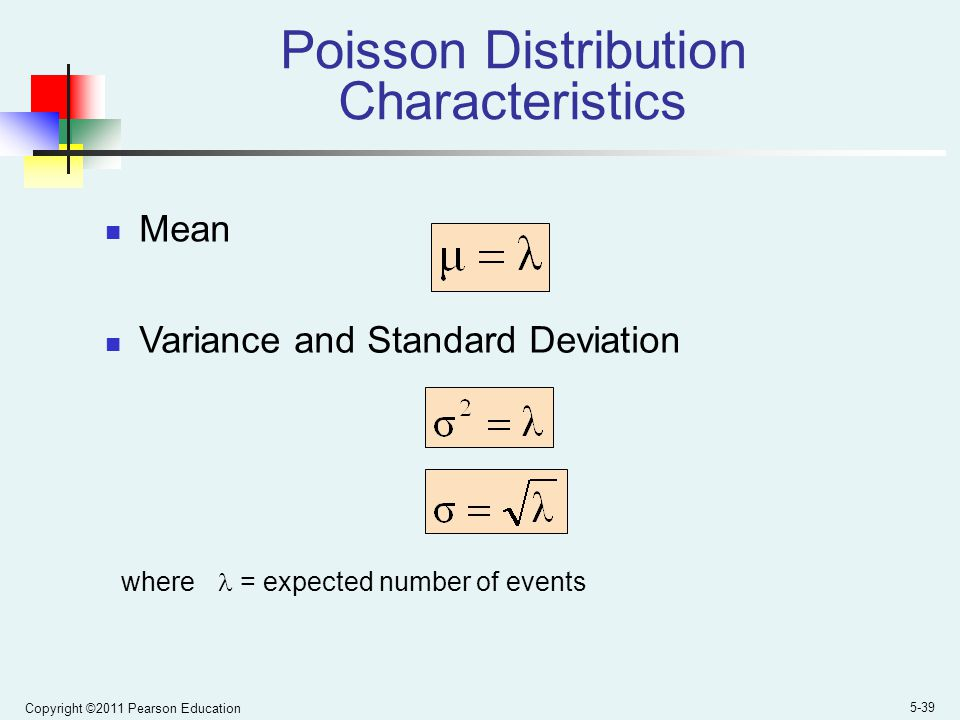 Copyright ©2011 Pearson Education 5-39 Poisson Distribution Characteristics Mean Variance and Standard Deviation where = expected number of events