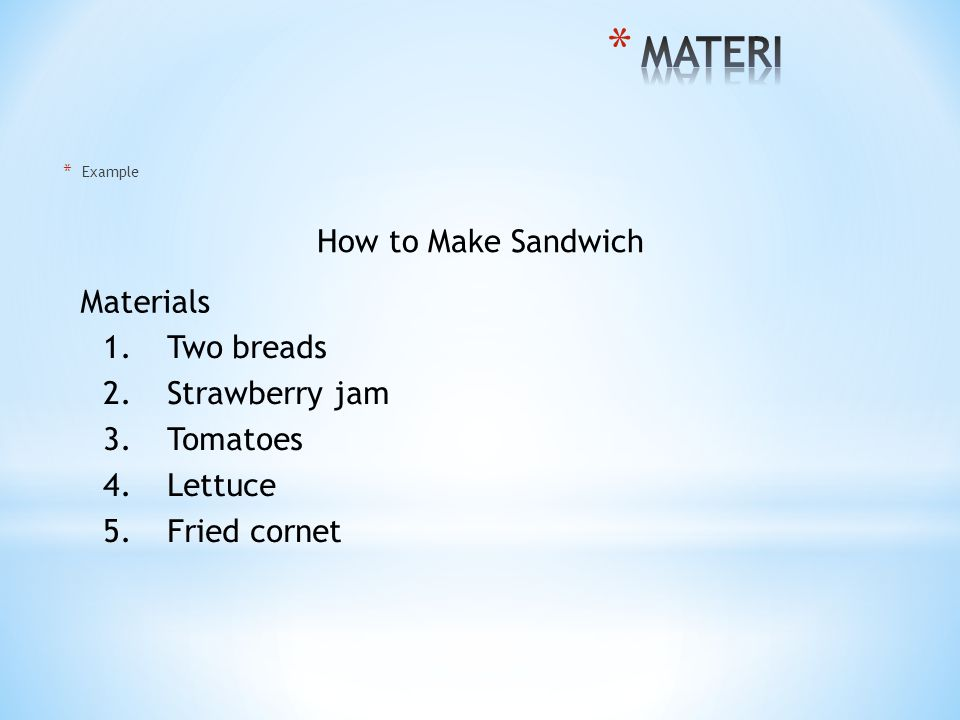 * Example How to Make Sandwich Materials 1.Two breads 2.Strawberry jam 3.Tomatoes 4.Lettuce 5.Fried cornet