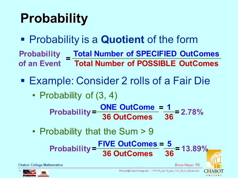 BMayer@ChabotCollege.edu MTH16_Lec-19_sec_10-3_Taylor_Series.pptx 10 Bruce Mayer, PE Chabot College Mathematics Probability  Probability is a Quotient of the form  Example: Consider 2 rolls of a Fair Die Probability of (3, 4) Probability that the Sum > 9 Probability of an Event = Total Number of SPECIFIED OutComes Total Number of POSSIBLE OutComes Probability= ONE OutCome=1 =2.78% 36 OutComes36 Probability= FIVE OutComes=5 =13.89% 36 OutComes36