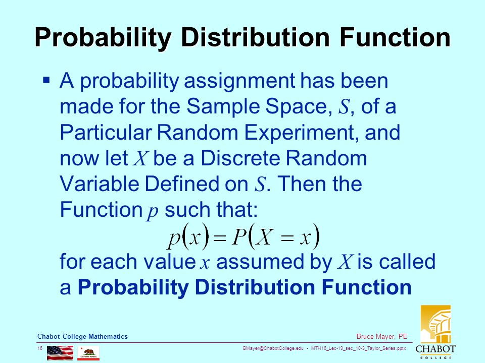BMayer@ChabotCollege.edu MTH16_Lec-19_sec_10-3_Taylor_Series.pptx 16 Bruce Mayer, PE Chabot College Mathematics Probability Distribution Function  A probability assignment has been made for the Sample Space, S, of a Particular Random Experiment, and now let X be a Discrete Random Variable Defined on S.