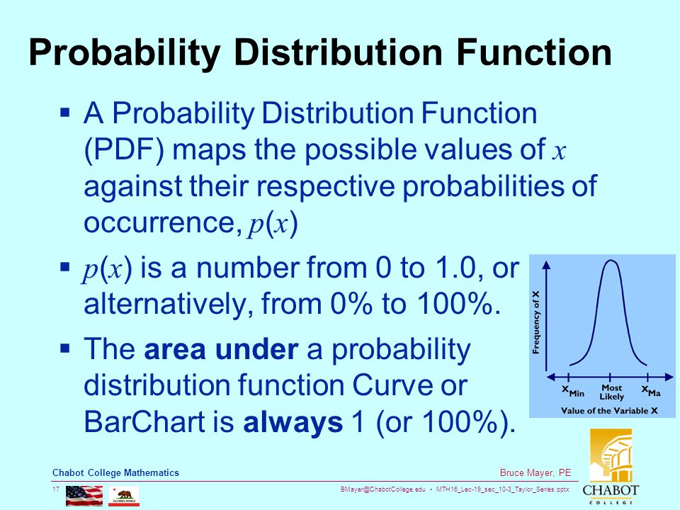 BMayer@ChabotCollege.edu MTH16_Lec-19_sec_10-3_Taylor_Series.pptx 17 Bruce Mayer, PE Chabot College Mathematics Probability Distribution Function  A Probability Distribution Function (PDF) maps the possible values of x against their respective probabilities of occurrence, p ( x )  p ( x ) is a number from 0 to 1.0, or alternatively, from 0% to 100%.