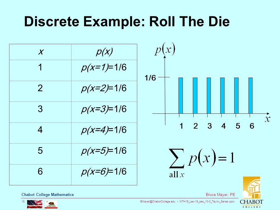 BMayer@ChabotCollege.edu MTH16_Lec-19_sec_10-3_Taylor_Series.pptx 18 Bruce Mayer, PE Chabot College Mathematics Discrete Example: Roll The Die 1/6 145623 xp(x) 1p(x=1)=1/6 2p(x=2)=1/6 3p(x=3)=1/6 4p(x=4)=1/6 5p(x=5)=1/6 6p(x=6)=1/6