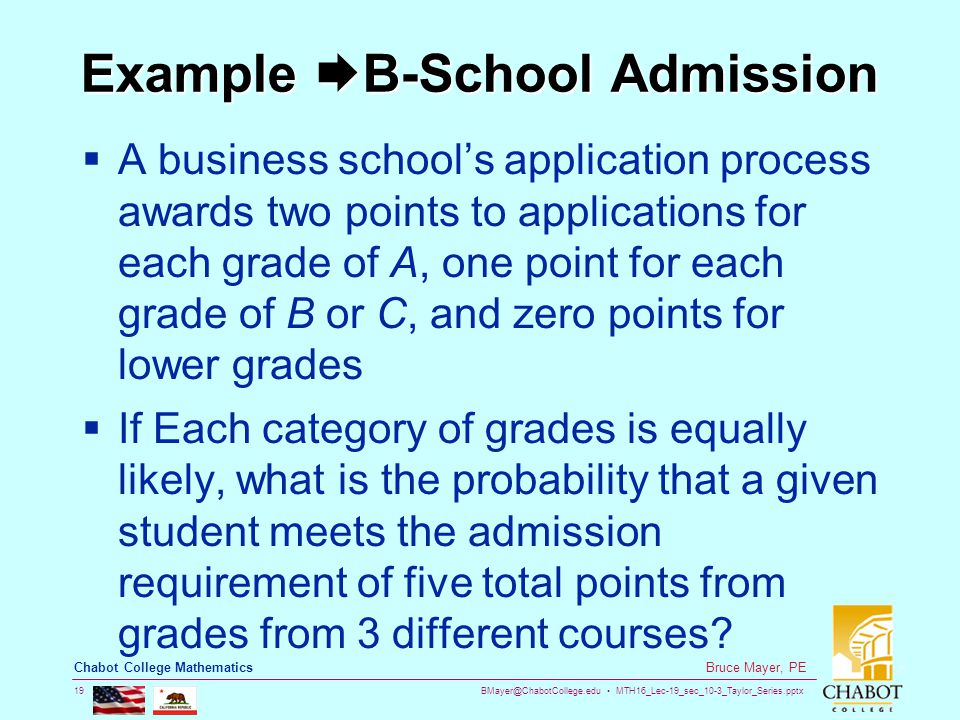 BMayer@ChabotCollege.edu MTH16_Lec-19_sec_10-3_Taylor_Series.pptx 19 Bruce Mayer, PE Chabot College Mathematics Example  B-School Admission  A business school's application process awards two points to applications for each grade of A, one point for each grade of B or C, and zero points for lower grades  If Each category of grades is equally likely, what is the probability that a given student meets the admission requirement of five total points from grades from 3 different courses?