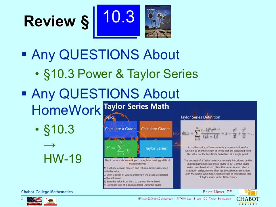 BMayer@ChabotCollege.edu MTH16_Lec-19_sec_10-3_Taylor_Series.pptx 2 Bruce Mayer, PE Chabot College Mathematics Review §  Any QUESTIONS About §10.3 Po