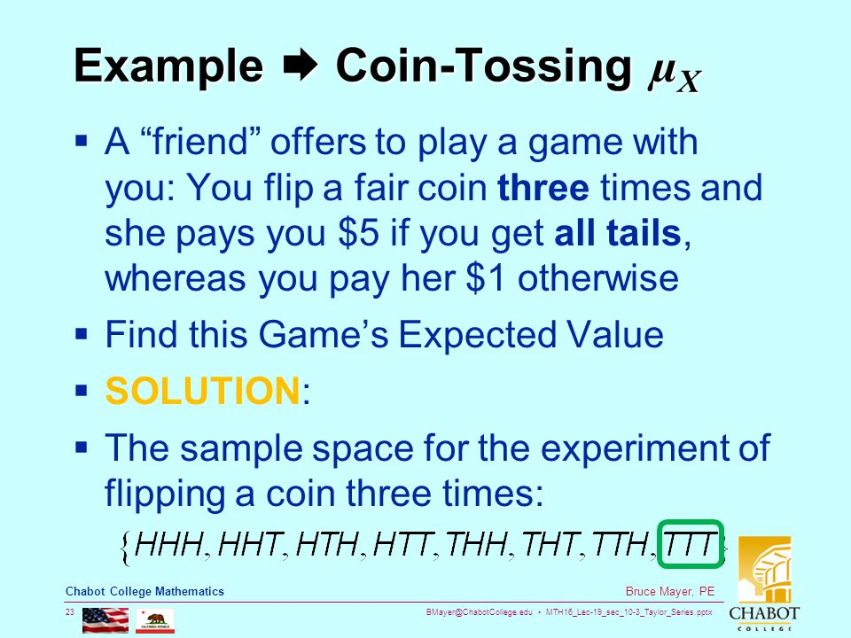 BMayer@ChabotCollege.edu MTH16_Lec-19_sec_10-3_Taylor_Series.pptx 23 Bruce Mayer, PE Chabot College Mathematics Example  Coin-Tossing µ X  A friend offers to play a game with you: You flip a fair coin three times and she pays you $5 if you get all tails, whereas you pay her $1 otherwise  Find this Game's Expected Value  SOLUTION:  The sample space for the experiment of flipping a coin three times: