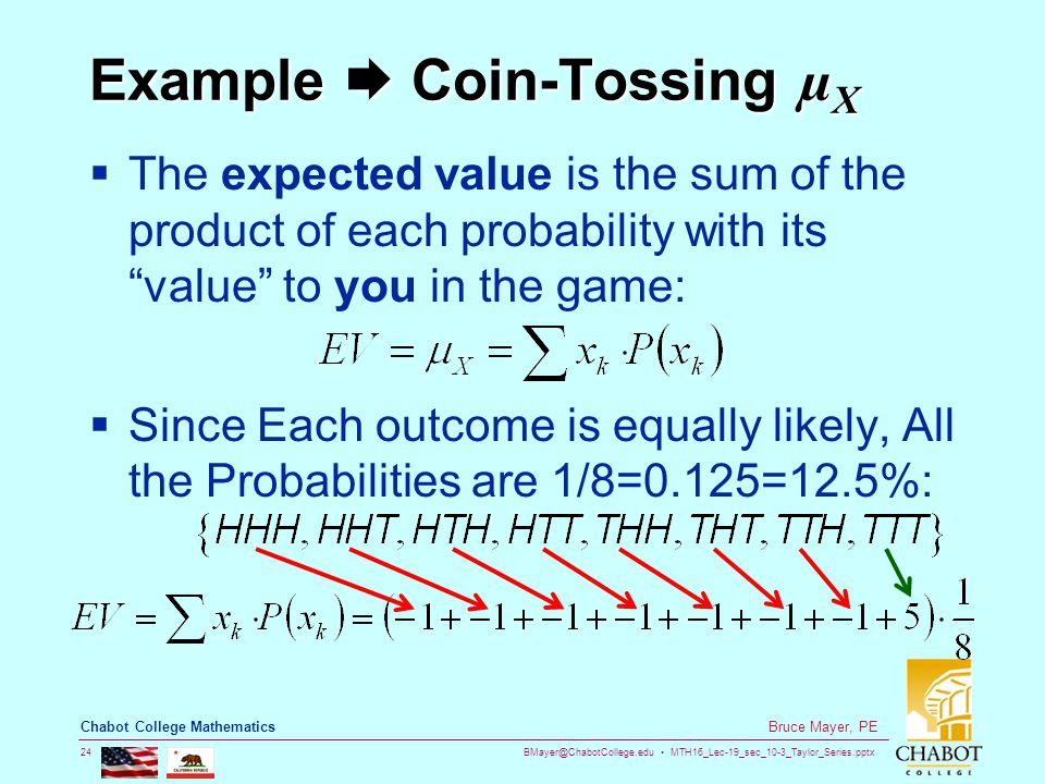 BMayer@ChabotCollege.edu MTH16_Lec-19_sec_10-3_Taylor_Series.pptx 24 Bruce Mayer, PE Chabot College Mathematics Example  Coin-Tossing µX  The expected value is the sum of the product of each probability with its value to you in the game:  Since Each outcome is equally likely, All the Probabilities are 1/8=0.125=12.5%: