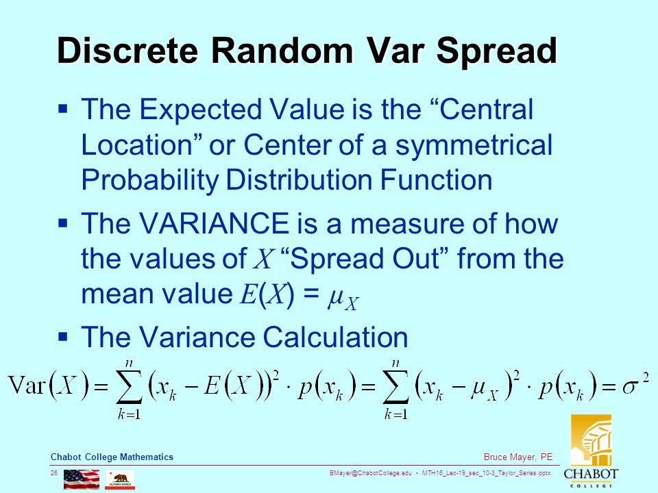 BMayer@ChabotCollege.edu MTH16_Lec-19_sec_10-3_Taylor_Series.pptx 26 Bruce Mayer, PE Chabot College Mathematics Discrete Random Var Spread  The Expected Value is the Central Location or Center of a symmetrical Probability Distribution Function  The VARIANCE is a measure of how the values of X Spread Out from the mean value E ( X ) = µ X  The Variance Calculation
