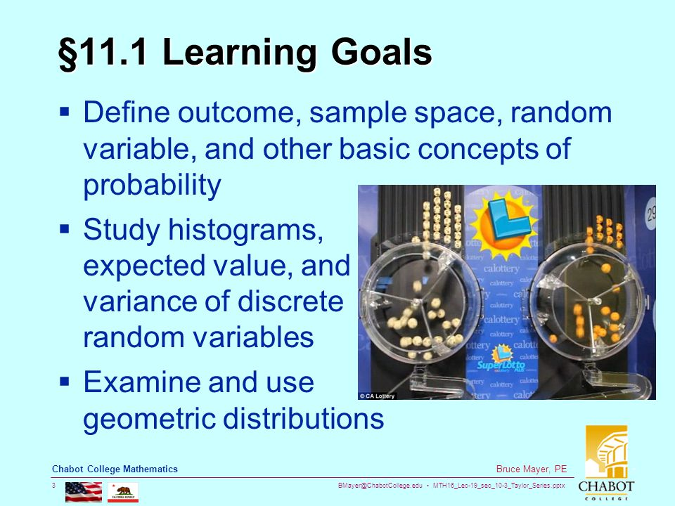 BMayer@ChabotCollege.edu MTH16_Lec-19_sec_10-3_Taylor_Series.pptx 3 Bruce Mayer, PE Chabot College Mathematics §11.1 Learning Goals  Define outcome, sample space, random variable, and other basic concepts of probability  Study histograms, expected value, and variance of discrete random variables  Examine and use geometric distributions