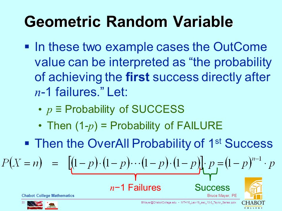 BMayer@ChabotCollege.edu MTH16_Lec-19_sec_10-3_Taylor_Series.pptx 30 Bruce Mayer, PE Chabot College Mathematics Geometric Random Variable  In these two example cases the OutCome value can be interpreted as the probability of achieving the first success directly after n -1 failures. Let: p ≡ Probability of SUCCESS Then (1- p ) = Probability of FAILURE  Then the OverAll Probability of 1 st Success n −1 FailuresSuccess