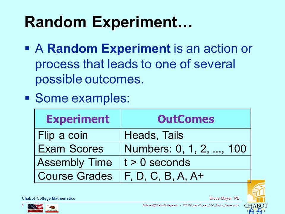 BMayer@ChabotCollege.edu MTH16_Lec-19_sec_10-3_Taylor_Series.pptx 5 Bruce Mayer, PE Chabot College Mathematics 6.5 Random Experiment…  A Random Exper
