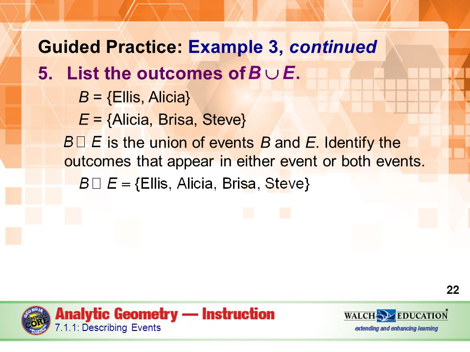 Guided Practice: Example 3, continued 5.List the outcomes of B = {Ellis, Alicia} E = {Alicia, Brisa, Steve} is the union of events B and E.