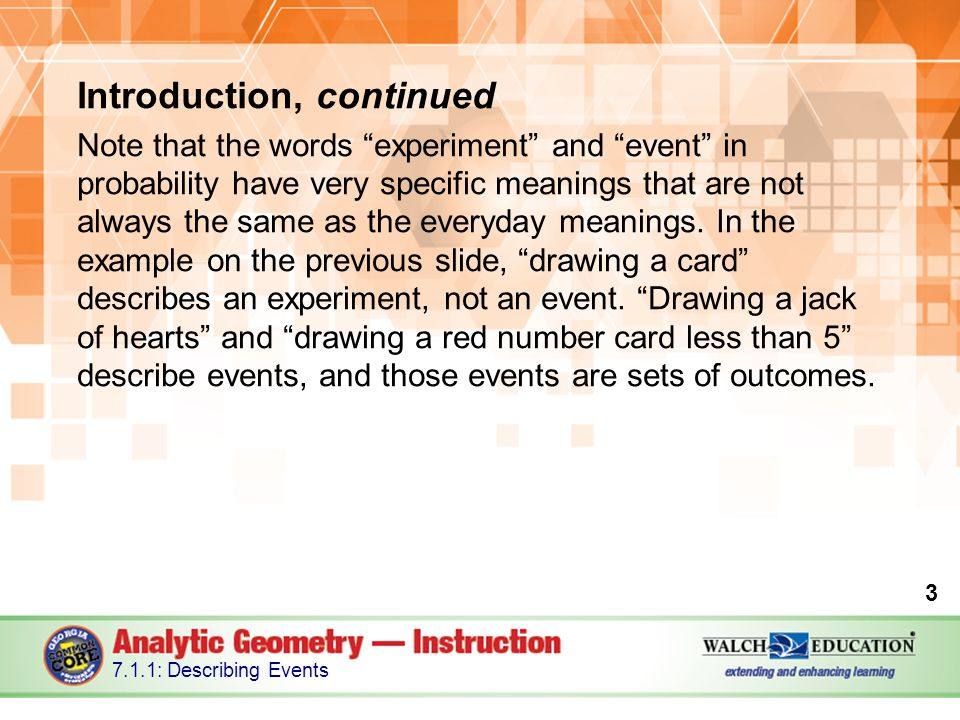 Introduction, continued Note that the words experiment and event in probability have very specific meanings that are not always the same as the everyday meanings.