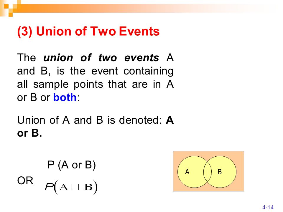 The union of two events A and B, is the event containing all sample points that are in A or B or both: Union of A and B is denoted: A or B.