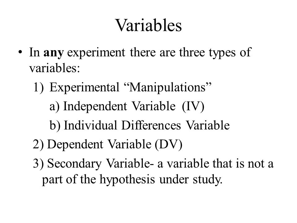 "Variables In any experiment there are three types of variables: 1)Experimental ""Manipulations"" a) Independent Variable (IV) b) Individual Differences"