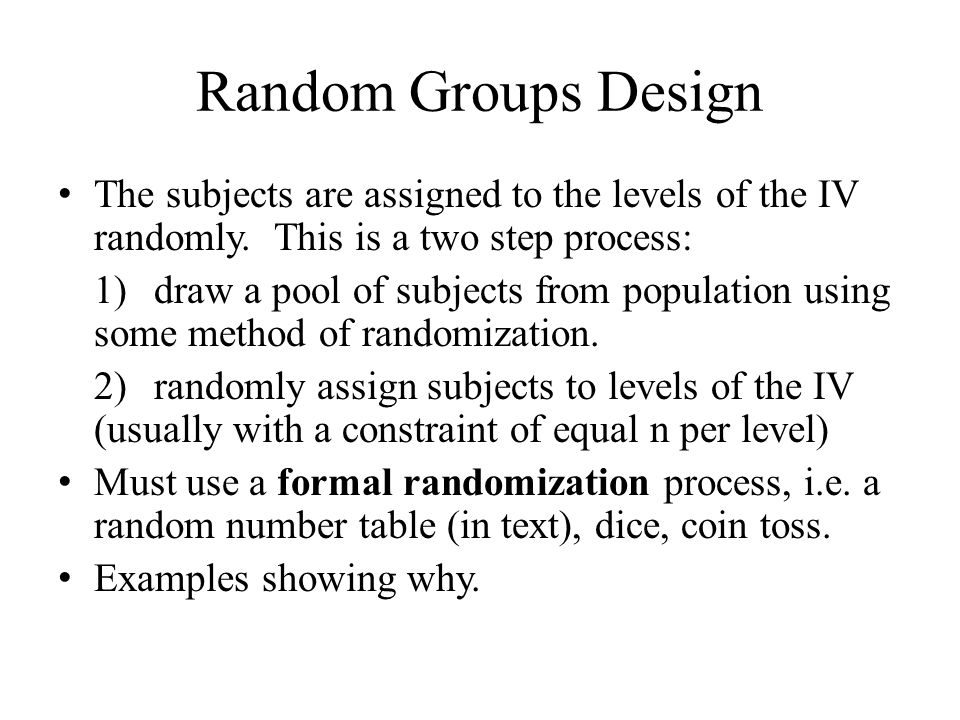 Random Groups Design The subjects are assigned to the levels of the IV randomly.