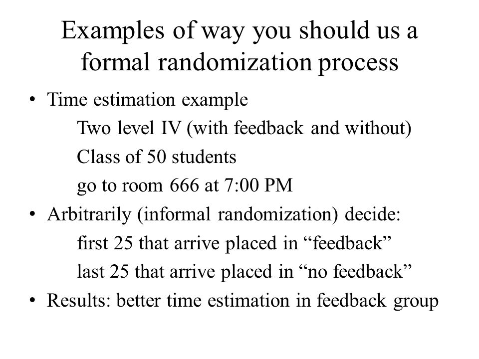 Examples of way you should us a formal randomization process Time estimation example Two level IV (with feedback and without) Class of 50 students go