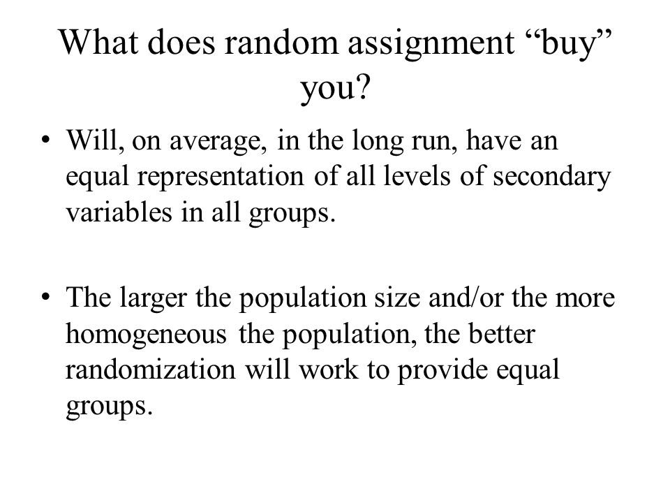 "What does random assignment ""buy"" you? Will, on average, in the long run, have an equal representation of all levels of secondary variables in all gro"