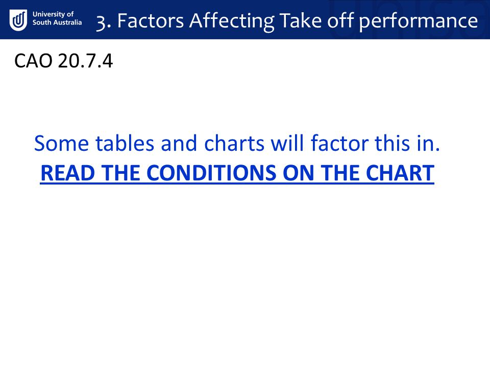 CAO 20.7.4 Some tables and charts will factor this in. READ THE CONDITIONS ON THE CHART 3. Factors Affecting Take off performance