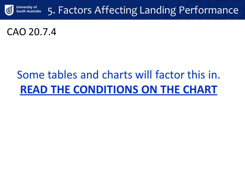 CAO 20.7.4 Some tables and charts will factor this in. READ THE CONDITIONS ON THE CHART 5. Factors Affecting Landing Performance