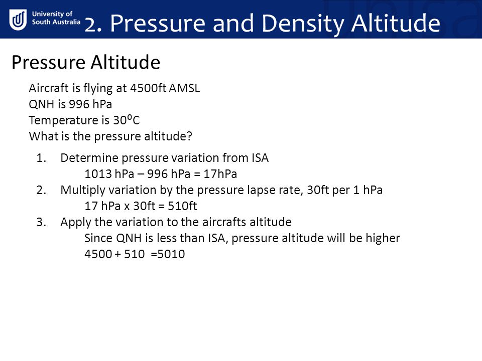 Pressure Altitude 1.Determine pressure variation from ISA 1013 hPa – 996 hPa = 17hPa 2.Multiply variation by the pressure lapse rate, 30ft per 1 hPa 1
