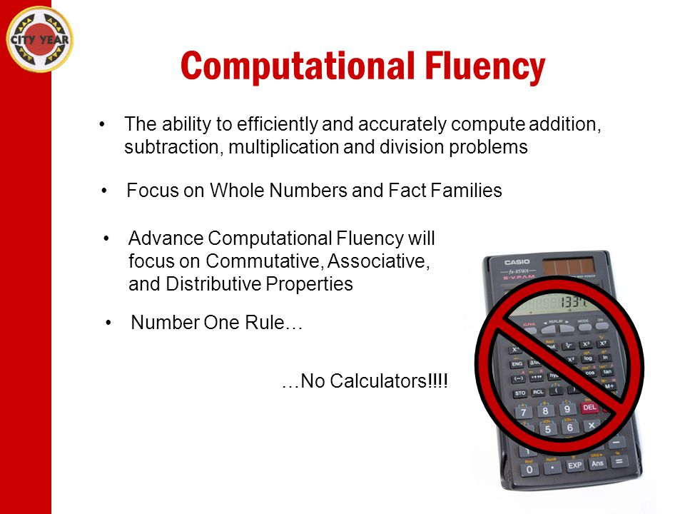 Computational Fluency The ability to efficiently and accurately compute addition, subtraction, multiplication and division problems Focus on Whole Numbers and Fact Families Advance Computational Fluency will focus on Commutative, Associative, and Distributive Properties Number One Rule… …No Calculators!!!!