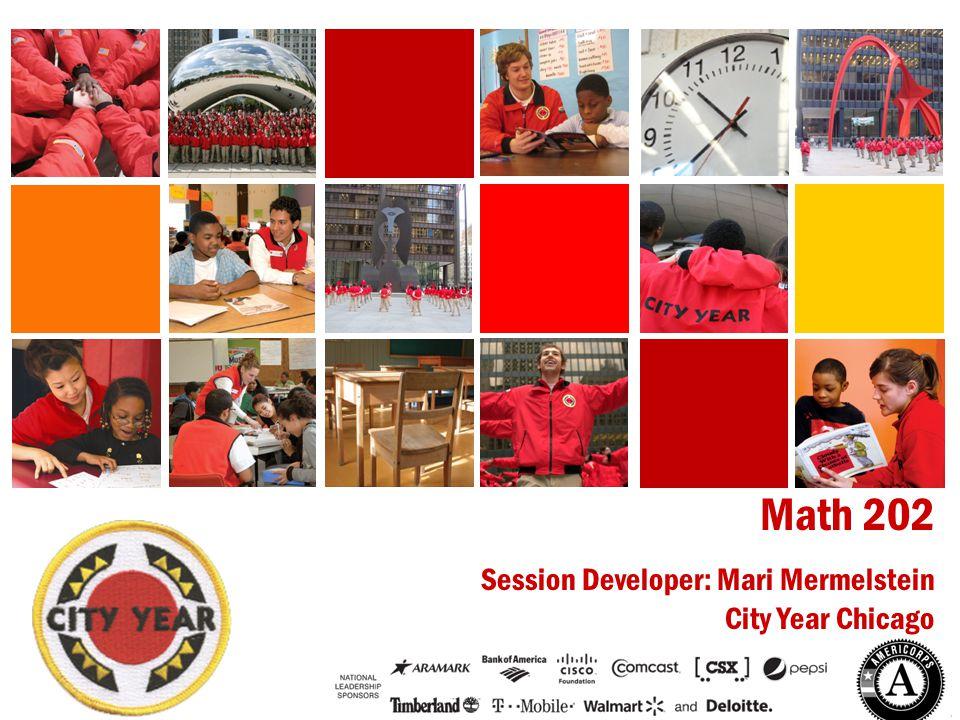 CITY YEAR CHICAGO Math 202 Session Developer: Mari Mermelstein City Year Chicago