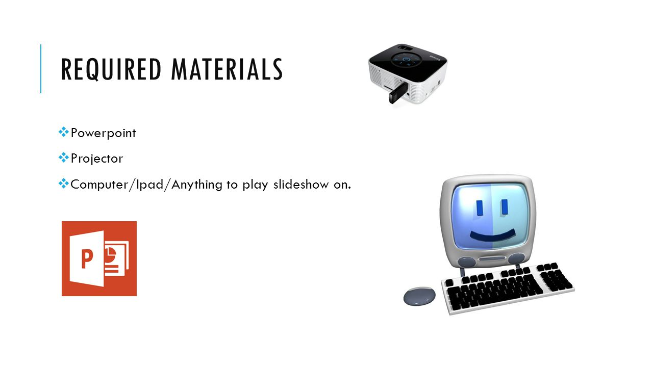 REQUIRED MATERIALS  Powerpoint  Projector  Computer/Ipad/Anything to play slideshow on.