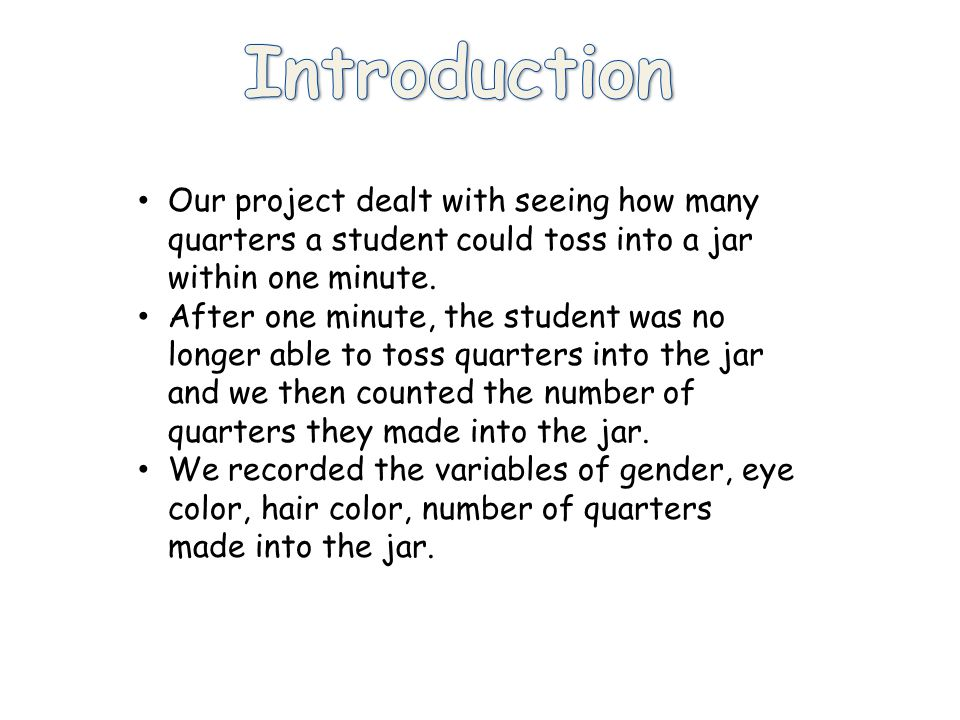 Our project dealt with seeing how many quarters a student could toss into a jar within one minute.