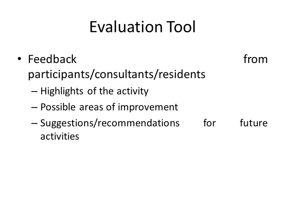 Evaluation Tool Feedback from participants/consultants/residents – Highlights of the activity – Possible areas of improvement – Suggestions/recommendations for future activities