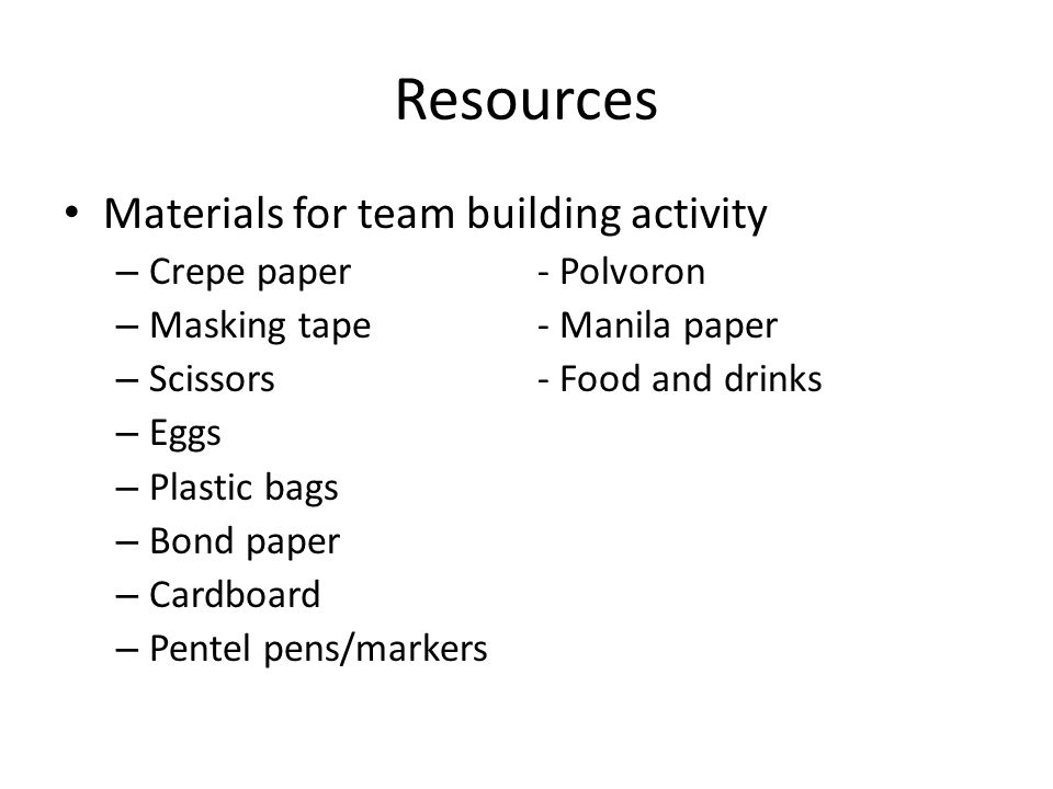 Resources Materials for team building activity – Crepe paper- Polvoron – Masking tape- Manila paper – Scissors- Food and drinks – Eggs – Plastic bags – Bond paper – Cardboard – Pentel pens/markers