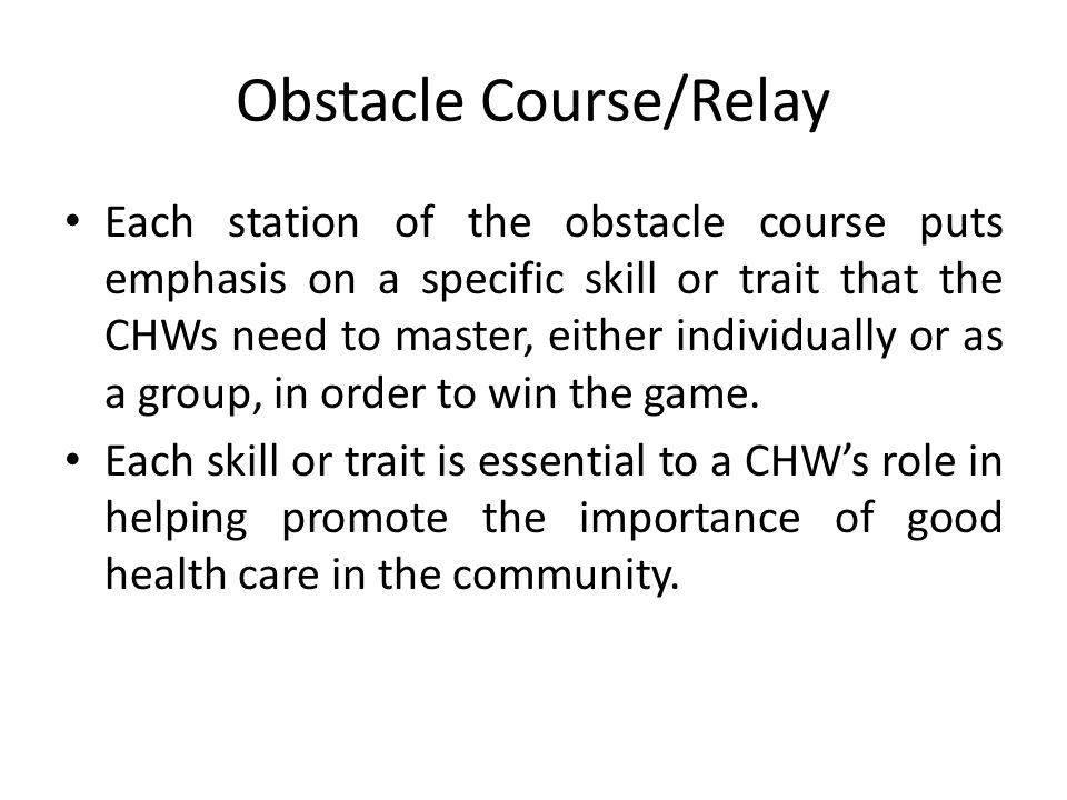 Obstacle Course/Relay Each station of the obstacle course puts emphasis on a specific skill or trait that the CHWs need to master, either individually or as a group, in order to win the game.