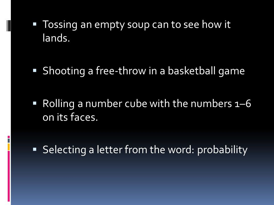  Tossing an empty soup can to see how it lands.  Shooting a free-throw in a basketball game  Rolling a number cube with the numbers 1–6 on its face