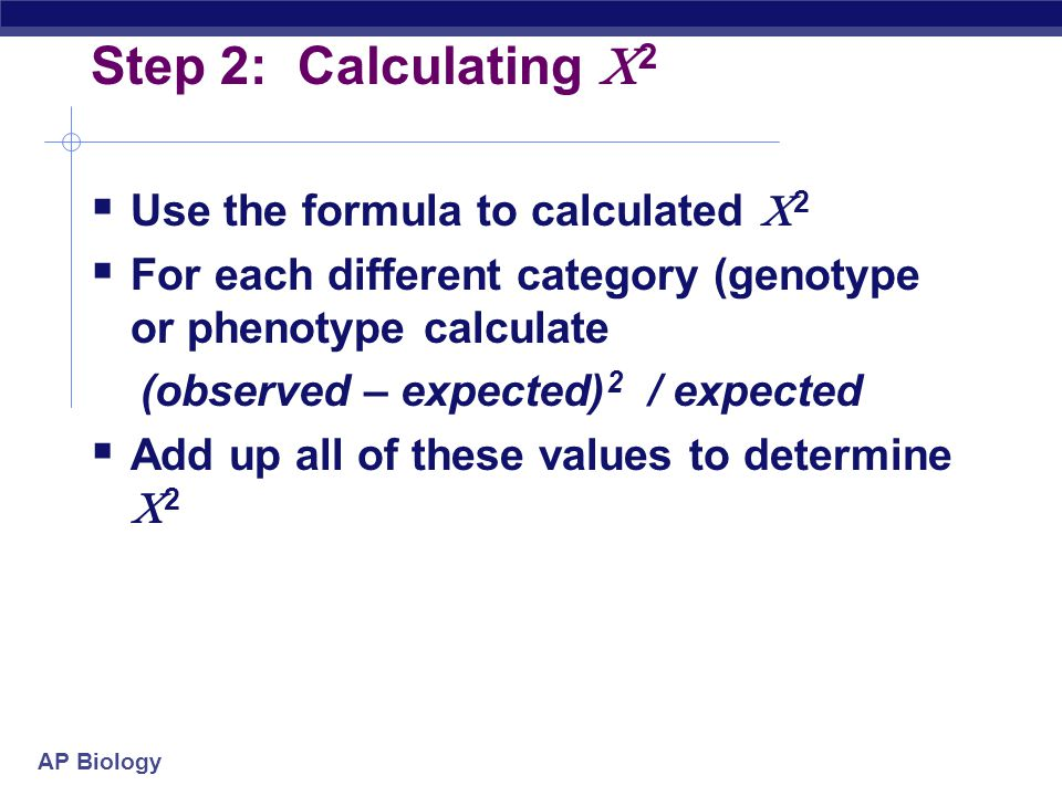 AP Biology Step 2: Calculating  2  Use the formula to calculated  2  For each different category (genotype or phenotype calculate (observed – expe