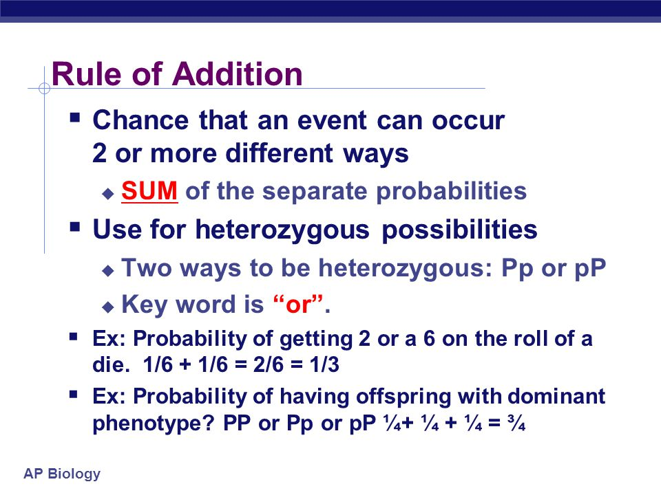 AP Biology Rule of Addition  Chance that an event can occur 2 or more different ways  SUM of the separate probabilities  Use for heterozygous possi