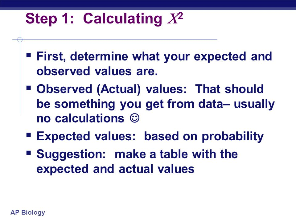 AP Biology Step 1: Calculating  2  First, determine what your expected and observed values are.  Observed (Actual) values: That should be something