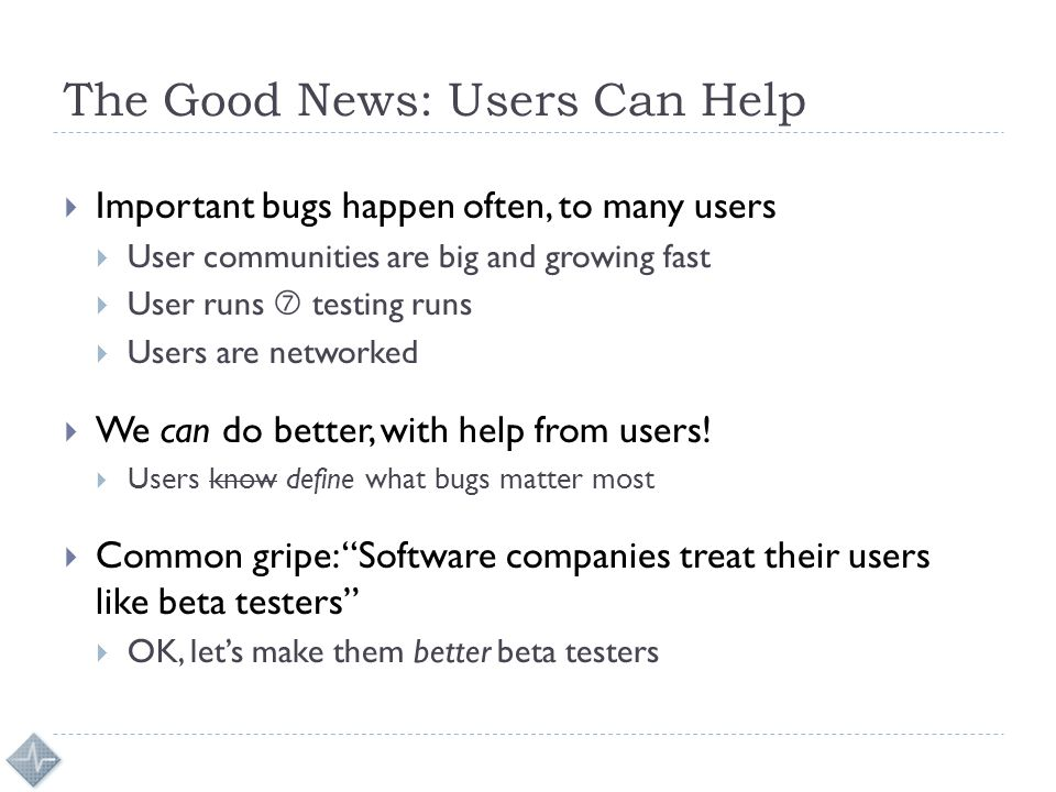 The Good News: Users Can Help  Important bugs happen often, to many users  User communities are big and growing fast  User runs  testing runs  Users are networked  We can do better, with help from users.