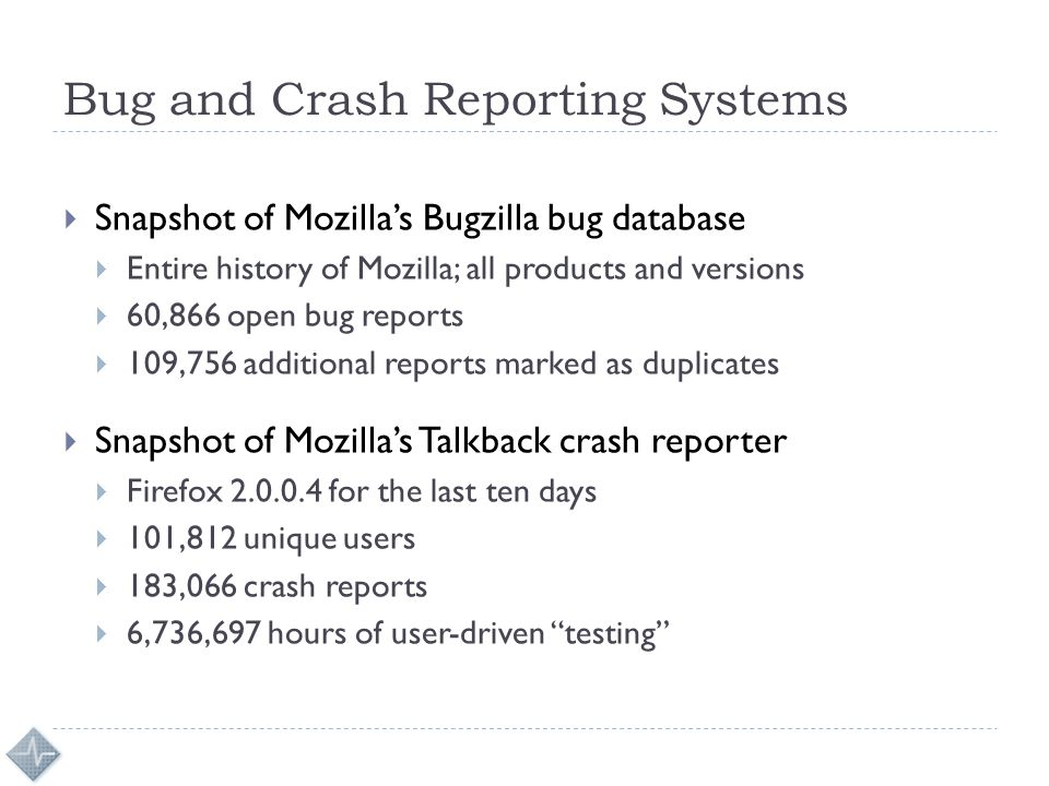 Bug and Crash Reporting Systems  Snapshot of Mozilla's Bugzilla bug database  Entire history of Mozilla; all products and versions  60,866 open bug reports  109,756 additional reports marked as duplicates  Snapshot of Mozilla's Talkback crash reporter  Firefox 2.0.0.4 for the last ten days  101,812 unique users  183,066 crash reports  6,736,697 hours of user-driven testing