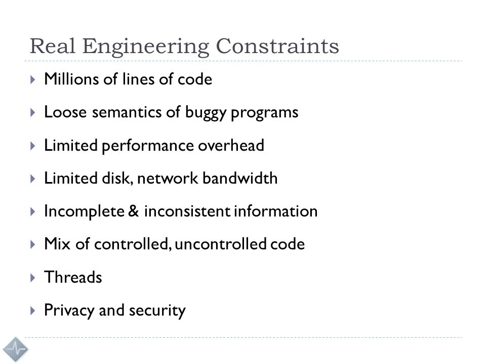 Real Engineering Constraints  Millions of lines of code  Loose semantics of buggy programs  Limited performance overhead  Limited disk, network ba